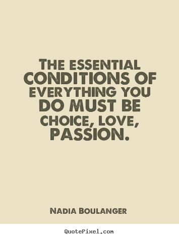 Nadia Boulanger photo quotes - The essential conditions of everything you do must be choice, love,.. - Life quotes