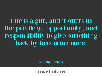 Quote about life - Life is a gift, and it offers us the privilege, opportunity,..