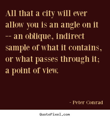 Peter Conrad picture quotes - All that a city will ever allow you is an angle on.. - Life quotes