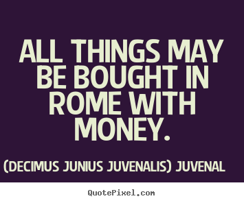 How to make photo sayings about life - All things may be bought in rome with money.