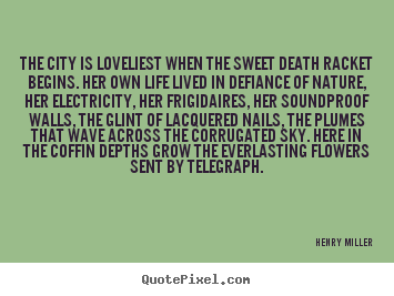 Sayings about life - The city is loveliest when the sweet death racket begins. her own..