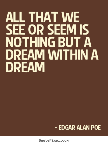 All that we see or seem is nothing but a dream within.. Edgar Alan Poe good life quote