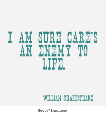 Life quotes - I am sure care's an enemy to life.