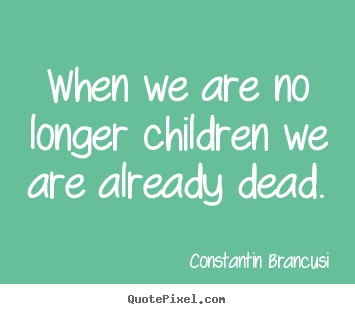When we are no longer children we are already dead. Constantin Brancusi best life sayings