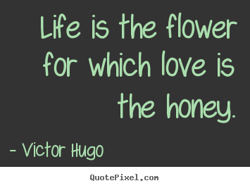 Life is the flower for which love is the honey. Victor Hugo  life quote