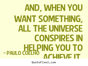 Design your own poster quote about life - And, when you want something, all the universe conspires in helping..