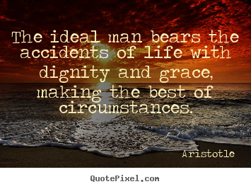 Create your own picture quote about life - The ideal man bears the accidents of life with dignity and grace,..