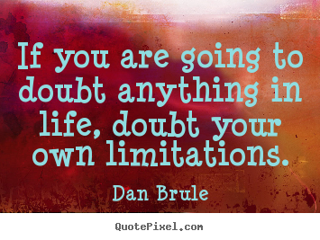 Life quote - If you are going to doubt anything in life, doubt your own..