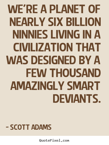 Design picture quotes about life - We're a planet of nearly six billion ninnies living in a civilization..