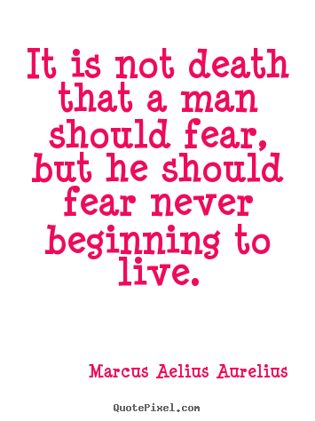 Life quotes - It is not death that a man should fear, but he should fear never..