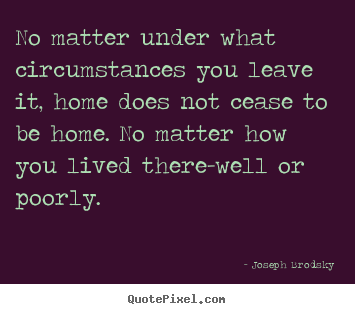 Quotes about life - No matter under what circumstances you leave it,..