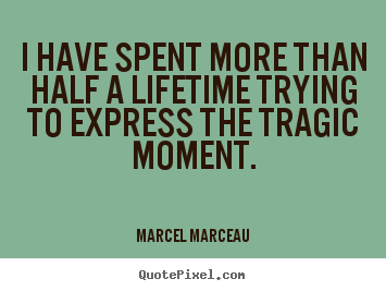 Create custom photo quote about life - I have spent more than half a lifetime trying to express the tragic..