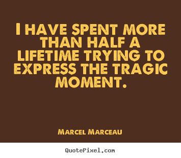 Quote about life - I have spent more than half a lifetime trying to express the tragic..
