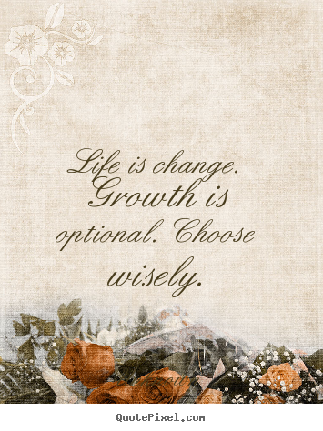 Life quotes - Life is change. growth is optional. choose wisely.