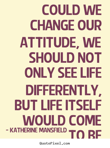 Quote about life - Could we change our attitude, we should not only see life differently,..