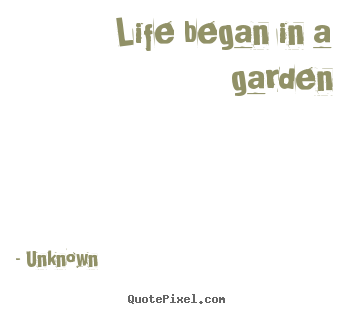 Life began in a garden Unknown great life quotes
