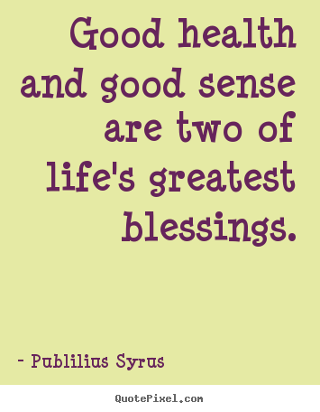 Publilius Syrus Picture Sayings   Good Health And Good Sense Are Two Of Lifeu0027s  Greatest.