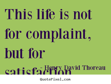 Quote about life - This life is not for complaint, but for satisfaction