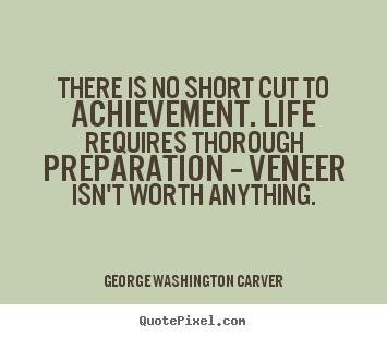 There is no short cut to achievement. life requires.. George Washington Carver best life quotes