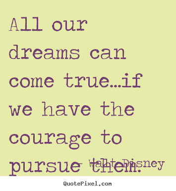 All our dreams can come true...if we have the courage to pursue.. Walt Disney top life quotes