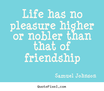 Life has no pleasure higher or nobler than.. Samuel Johnson good life quotes