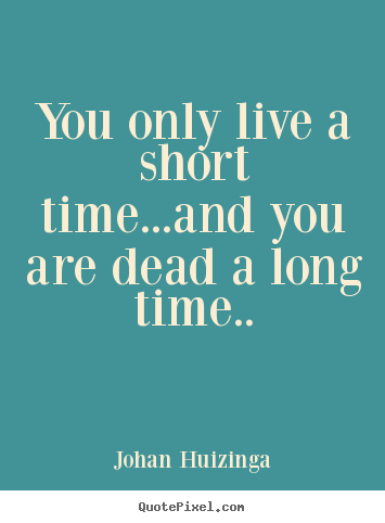 Life quotes - You only live a short time...and you are dead a long..