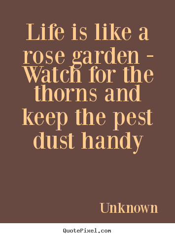 Design your own picture quote about life - Life is like a rose garden - watch for the thorns and..
