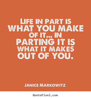 Life in part is what you make of it... in parting it is what it makes.. Janice Markowitz  life quotes