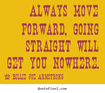 Always move forward, going straight will get you nowhere. Billie Joe Armstrong best life sayings
