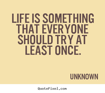 Create graphic picture quotes about life - Life is something that everyone should try at least once.