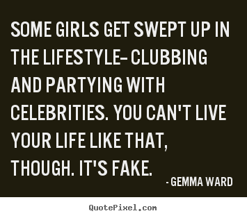 Life sayings - Some girls get swept up in the lifestyle-- clubbing..