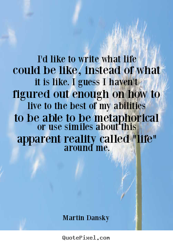 Quote about life - I'd like to write what life could be like, instead of what it is like...