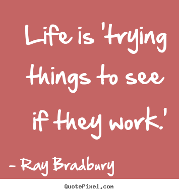 Life is 'trying things to see if they work.' Ray Bradbury popular life quotes