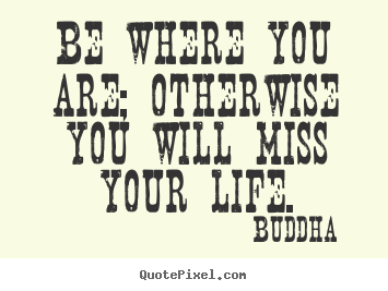Design your own picture quotes about life - Be where you are; otherwise you will miss your life.