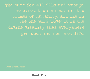 Life quotes - The cure for all ills and wrongs, the cares, the sorrows..