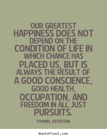 Life quote - Our greatest happiness does not depend on the condition..