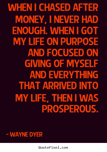 Life quotes - When i chased after money, i never had enough...