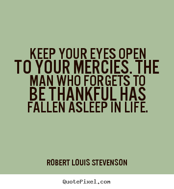 Life quote - Keep your eyes open to your mercies. the man who forgets to be thankful..