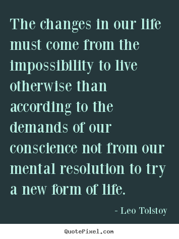 The changes in our life must come from the impossibility to.. Leo Tolstoy greatest life sayings