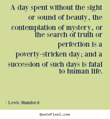A day spent without the sight or sound of beauty,.. Lewis Mumford best life quotes