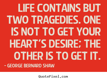 Quotes about life - Life contains but two tragedies. one is not to get your heart's..
