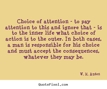 Life quote - Choice of attention - to pay attention to this and ignore that - is to..
