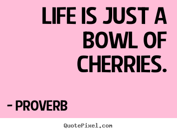 Proverb picture sayings - Life is just a bowl of cherries. - Life sayings