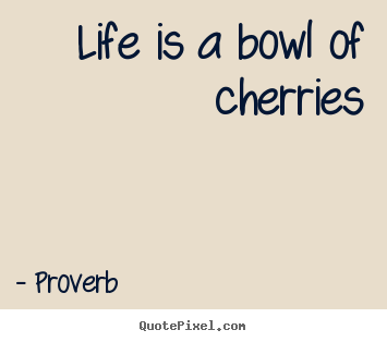 Life is a bowl of cherries Proverb greatest life quotes