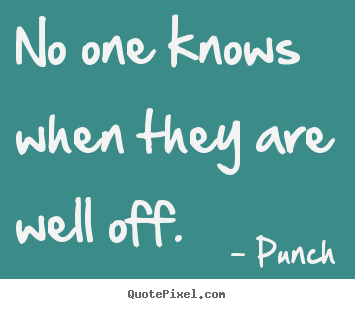 No one knows when they are well off. Punch great life quotes
