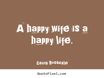 Life sayings - A happy wife is a happy life.