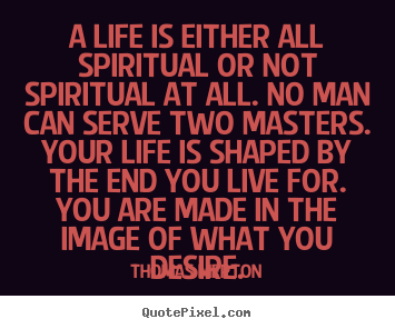 Quotes about life - A life is either all spiritual or not spiritual at all...