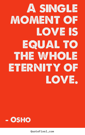 Osho poster quote - A single moment of love is equal to the whole eternity of love. - Life sayings
