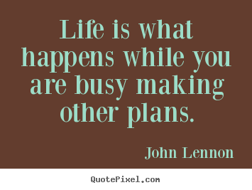 Diy picture quotes about life - Life is what happens while you are busy making other..
