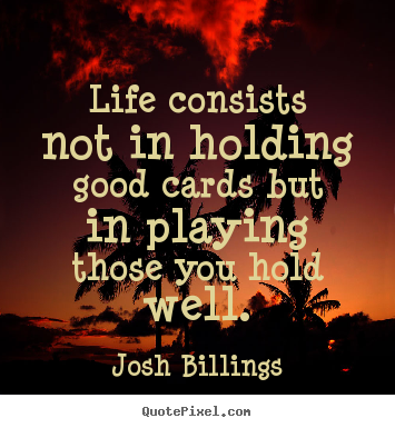 Diy picture quotes about life - Life consists not in holding good cards but in playing..